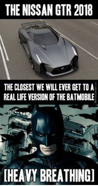 Memes, 🤖, and Nissan Gtr: THE NISSAN GTR 2018  THE CLOSEST WE WILL EVER GET TO A  REAL LIFE VERSION OF THE BATMOBILE  HEAVY BREATHING] I must go! Gotham needs me!
