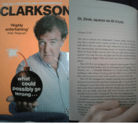 Books, Cars, and Life: THE NO.1 BESTSELLING PHENOMENON  CLARKSON  Oh, Shrek, squeeze me till it hurts  Highly  entertaining  Daily Telegraph  Nissan GT-R  Are you a serious car enthusiast? I mean, really serivai D  you drive round every corner as fast as the laws of pis  will allow? Do you open the taps whenever you can to revel is  the intoxicating, mesmerizing power of internal combutie  Does G-force tickle your G-spot? Do you talk about tonqae  parties? Are cars, for you, the light and the life and the meaning  of everything? Right. Well why don't you have a Nissan GTR  then?  The GT-R is not designed to impress other people. There  no hand-stitched leather and no monogrammed luggage. I'ss  Nissan, too - a Morphy Richards in a world where Doice &  Gabbana rules. Does it look good? No. Will it turn heads? Na  But only because no one's neck muscles can move that fast  what  The GT-R is designed to examine carefully the scientific lan  that govern movement and then systematically to break them I  could  possibly go  wrong .  is designed to go faster than you ever thought possible, posen  more grip than is physically allowed, change gear mote qaicky  than you can blink, and stop with such ferocity that you can  actually feel your face coming off. No style. Just engineering  It is made in a hermetically sealed factory, which is climaticaly  controlled to ensure all the components are in the same state of  thermal expansion when t  a lor- are filled  humdrum car  dicrable. It  The tyres-this sa  Thee