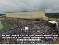 "Six Flags: ""The Noah's Ark park is the firsttheme park to celebrate an act of  mass genocide. It's like building a Six Flags Over Auschwitz or a  Killing Fields Disney World"