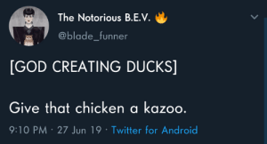 Android, Blade, and Dank: The Notorious B.E.V  @blade_funner  [GOD CREATING DUCKS]  Give that chicken a kazoo.  9:10 PM 27 Jun 19 Twitter for Android