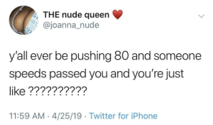 Have fun in jail by joshmuratori MORE MEMES: , THE nude queen  oanna nude  y'all ever be pushing 80 and someone  speeds passed you and you're just  like ??????????  11:59 AM 4/25/19 Twitter for iPhone Have fun in jail by joshmuratori MORE MEMES