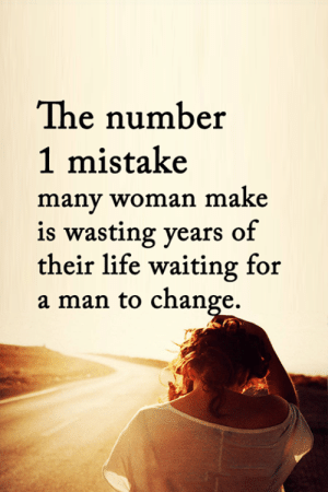 Life, Memes, and Change: The number  1 mistake  many woman make  is wasting years of  their life waiting for  a man to change. <3