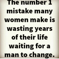 Number 1: The number 1  mistake many  women make is  wasting years  of their life  waiting for a  man to change.