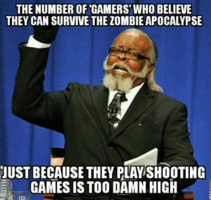 Games, Zombie, and Apocalypse: THE NUMBER OF GAMERS'WHO BELIEVE  THEY CAN SURVIVE THE ZOMBIE APOCALYPSE  JUST BECAUSE THEY PLAY SHOOTING  GAMES ISTOO DAMN HIGH The number is over 9000!