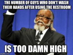Who, Using, and High: THE NUMBER OF GUYS WHO DONT WASH  THEIR HANDS AFTER USING THE RESTROOM  IS TOO DAMN HIGH  imgflip.conm I'm going to quit shaking hands with people.