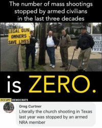 (GC): The number of mass shootings  stopped by armed civilians  in the last three decades  LEGAL GUN  OWNERS  SAVE LIVES  CAL  NST  ITE  RE  is ZERO  DEMOCRATS  Greg Curtner  Literally the church shooting in Texas  last year was stopped by an armed  NRA member (GC)