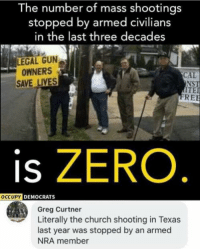 Church, Memes, and Zero: The number of mass shootings  stopped by armed civilians  in the last three decades  LEGAL GUN  OWNERS  SAVE LIVES  CAL  NST  ITE  REE  is ZERO.  OCCUPY  DEMOCRATS  Greg Curtner  Literally the church shooting in Texas  last year was stopped by an armed  NRA member (GC)
