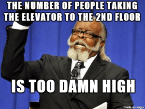 advice-animal:  My daily frustration as someone who works on the 10th floor: THE NUMBER OF PEOPLE TAKING  THE ELEVATOR TO THE 2ND FLOOR  IS TOO DAMN HIG  made on imgur advice-animal:  My daily frustration as someone who works on the 10th floor