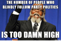 Party, Politics, and Imgur: THE NUMBER OF PEOPLE WHO  BLINDLY FOLLOW PARTY POLITICs  IS TOO DAMN HIGH  made on imgur Critical Thinking