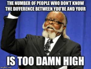 Com, Who, and Means: THE NUMBER OF PEOPLE WHO DONT KNOW  THE DIFFERENCE BETWEEN YOU'RE AND YOUR  S TOO DAMN HIGH  imgflip.com Y-O-U apostrophe R-E means you are. Y-O-U-R means your!