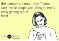 """gets-out-of-hand: the number of times i think ''i don't  care"""" while people are talking to me is  really getting out of  hand  cards  ee  user card"""