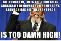 Dildo, Imgur, and Page: THE NUMBER OFTIMES THE DILDO BEING  SURGICALLY REMOVED FROM SOMEBODY  STOMACH HAS HIT THE FRONT PAGE  IS TOO DAMN HIGH!  made on imgur seriously who likes looking at that