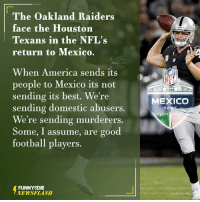 Dank, Oakland Raiders, and Houston Texans: The Oakland Raiders  face the Houston  Texans in the NFL's  return to Mexico.  When America sends its  people to Mexico its not  sending its best. We're  sending domestic abusers.  We're sending murderers.  Some, I assume, are good  football players.  FUNNY DIE  NEWSFLASH  NET  2016  MEXICO  GA