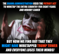 Typical.: THE  OBAMA ADMINISTRATION  USED THE  PATRIOT ACT  TO WIRETAP THE ENTIRE COUNTRY FOREIGHTYEARS  AND NOBODY CARED  BUT NOW WE FINDOUT THAT THEY  MIGHT HAVE  WIRETAPPED  TRUMP TOWER  AND EVERYONE LOSES THEIR MINDS! Typical.