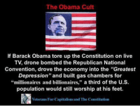"Drone, Obama, and Barack Obama: The Obama Cult  If Barack Obama tore up the Constitution on live  TV, drone bombed the Republican National  Convention, drove the economy into the Greatest  Depression"" and built gas chambers for  ""millionaires and billionaires,"" a third of the U.S  population would still worship at his feet.  Veterans For Capitalism and The Constitution"