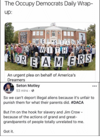 Memes, Parents, and Aliens: The Occupy Democrats Daily Wrap-  up:  1  An urgent plea on behalf of America's  Dreamers  Seton Motley  53 mins.  So we can't deport illegal aliens because it's unfair to  punish them for what their parents did. #DACA  But I'm on the hook for slavery and Jim Crow  because of the actions of grand and great-  grandparents of people totally unrelated to me.  Got it (GC)