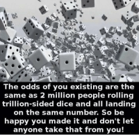 Memes, Dice, and Happy: The odds of you existing are the  same as 2 million people rolling  trillion-sided dice and all landing  on the same number. So be  happy you made it and don't let  anyone take that from you! [insert motivational quote here]
