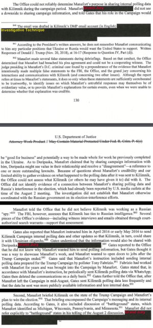 "Fbi, Period, and The Office: The Office could not reliably determine Manafort's purpose in sharing internal polling data  did not see  a downside to sharing campaign information, and told Gates that his role in the Campaign would  with Kilimnik during the campaign period. Manafort  rand Jury  840 The email was drafted in Kilimnik's DMP email account (in English)  Investigative Technique  841 According to the President's written answers, he does not remember Manafort communicating  to him any particular positions that Ukraine or Russia would want the United States to support. Written  Responses of Donald J. Trump (Nov. 20, 2018), at 16-17 (Response to Question IV, Part (d).  842 Manafort made several false statements during debriefings. Based on that conduct, the Office  determined that Manafort had breached his plea agreement and could not be a cooperating witness. The  judge presiding in Manafort's D.C. criminal case found by a preponderance of the evidence that Manafort  intentionally made multiple false statements to the FBI, the Office, and the grand jury concerning his  interactions and communications with Kilimnik (and concerning two other issues). Although the report  refers at times to Manafort's statements, it does so only when those statements are sufficiently corroborated  to be trustworthy, to identify issues on which Manafort's untruthful responses may themselves be of  evidentiary value, or to provide Manafort's explanations for certain events, even when we were unable to  determine whether that explanation was credible  130  U.S. Department of Justice  y-Worle-Predeet / May  be ""good for business"" and potentially a way to be made whole for work he previously completed  in the Ukraine. As to Deripaska, Manafort claimed that by sharing campaign information with  him, Deripaska might see value in their relationship and resolve a ""disagreement""-a reference to  one or more outstanding lawsuits. Because of questions about Manafort's credibility and our  limited ability to gather evidence on what happened to the polling data after it was sent to Kilimnik,  the Office could not assess what Kilimnik (or others he may have given it to) did with it. The  Office did not identify evidence of a connection between Manafort's sharing polling data and  Russia's interference in the election, which had already been reported by U.S. media outlets at the  time of the August 2 meeting. The investigation did not establish that Manafort otherwise  coordinated with the Russian government on its election-interference efforts  Manafort told the Office that he did not believe Kilimnik was working as a Russian  ""spy.""859 The FBI, however, assesses that Kilimnik has ties to Russian intelligence.60 Several  pieces of the Office's evidence-including witness interviews and emails obtained through court  authorized search warrants-support that assessment  Gates also reported that Manafort instructed him in April 2016 or early May 2016 to send  Kilimnik Campaign internal polling data and other updates so that Kilimnik, in turn, could share  it with Ukrainian oligarchs.888 Gates understood that the information would also be shared with  Deripaska  that he did not know why Manafort wanted him to send polling information, but Gates thought it  was a way to showcase Manafort's work, and Manafort wanted to open doors to jobs after the  Trump Campaign ended.89Gates said that Manafort's instruction included sending internal  polling data prepared for the Trump Campaign by pollster Tony Fabrizio.391 Fabrizio had worked  with Manafort for years and was brought into the Campaign by Manafort. Gates stated that, in  accordance with Manafort's instruction, he periodically sent Kilimnik polling data via WhatsApp;  Gates then deleted the communications on a daily basis.892 Gates further told the Office that, after  Manafort left the Campaign in mid-August, Gates sent Kilimnik polling data less frequently and  that the data he sent was more publicly available information and less internal data.893  Grand Jury  889 Gates reported to the Office  Second, Manafort briefed Kilimnik on the state of the Trump Campaign and Manafort's  plan to win the election.930 That briefing encompassed the Campaign's messaging and its internal  polling data. According to Gates, it also included discussion of ""battleground"" states, whiclh  Manafort identified as Michigan, Wisconsin, Pennsylvania, and Minnesota.931 Manafort did not  refer explicitly to ""battleground"" states in his telling of the August 2 discussion  Grand Jury The next time someone says there is no evidence of coordination, say ""intent is hard to prove"" and then show them this."