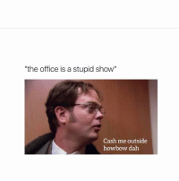 """""""the office is a stupid show""""  Cash me outside  how bow dah When people insult the office"""