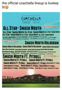 All Star, Coachella, and Lit: the official coachella lineup is lowkey  lit  COACHELLA  ALL STAR- SMASH MOUTH  PRIORI APRIL 14 21  ALL STAR-SMASH MOUTH ALL STAR-SMASH MOUTH ALL STAR- SMASHHOUTH  ALL STAR-SMASH MOUTH ALL STAR- SMASH MOUTH ALLSTAR-SMASH MOUTH  ALLSTAR-SMASH MOUTH ALLSTARSHASHHOUTH ALL STAR SNISH MOUTH Luusur- WAsa  SMASH MOUTH HOLOGRAM  SATVEDEN APRIL 15 22  SMASH MOUTH HOLOGRAM SMASH MOUTH HOLOGRAM SMASH MOUTH HOLOGRAM  SMASH NOUTHHOLOGRAM SHASHNOUTHHOLOGRAM SMASH NouTHHOLo6RAH SHASH MOUTH HOLOGRAH  SMASH MOUTH FT. PITBULL  SUNDAY APRIL  SMASH MOUTH FT. PITBULL SMASH MOUTH FT. PITBULL  SMASH MOUTH FT. PITBULL SMASH MOUTH FT. PITBULLSHASHHOUTH FT.PTBULL  SMASH MouTH FT. PITBULL SMASH MOUTH FT. PITBULL SMASH MOUTH FT. PITBULL