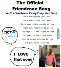 The Official  Friendzone Song  Vertical Horizon Everything You Want  He's everything you want  He's everything you need  He's everything inside of you  That you wish you could be  He says all the right things  At exactly the right time  But he means nothing to you  And you don't know why  I LOVE  that song