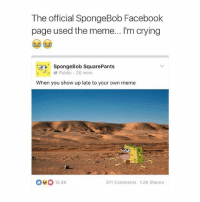 Crying, Facebook, and Love: The official SpongeBob Facebook  page used the meme... I'm crying  SpongeBob SquarePants  Public 26 mins  When you show up late to your own meme  12.4K  511 Comments 1.2K Shares I LOVE NICKELODEON 😂😂 follow @okdayum for more! 🔥