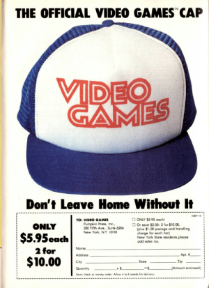 "Money, New York, and Tumblr: THE OFFICIAL VIDEO GAMES"" CAP  VIDEO  GAMES  Don't Leave Home Without It  VGH-12  ONLY $5.95 each!  TO: VIDEO GAMES  Pumpkin Press, Inc.,  350 Fifth Ave., Suite 6204  New York, N.Y. 10118  ONLY  Or save $2.00: 2 for $10.00,  (plus $1.00 postage and hand ling  charge for each hat)  New York State residents please  add sales tax.  $5.95each  Name  2 for  Apt. #  Address  $10.00  Zip  State  City  = $.  (Amount enclosed)  x $  Quantity  Send check or money order. Allow 4 to 6 weeks for delivery. oldgamemags:  I need this hat. [Follow Old Game Mags][Support us on Patreon]"