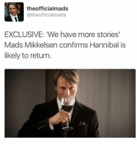 Well, hello.: the officialmads  atheofficialmads  EXCLUSIVE: We have more stories'  Mads Mikkelsen confirms Hannibal is  likely to return. Well, hello.