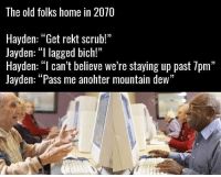 "Memes, Mountain Dew, and Home: The old folks home in 2070  Hayden: ""Get rekt scrub!""  Jayden: ""l lagged bich!""  Hayden: ""l can't believe we're staying up past 7pm""  Jayden: ""Pass me anohter mountain dew""  13 This will be me 😂"