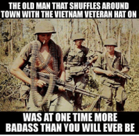 Badass Picture: THE OLD MAN THATSHUFFLES AROUND  TOWN WITH THE VIETNAM VETERAN HAT ON  WAS AT ONE TIME MORE  BADASS THAN YOU WILL EVER BE