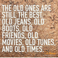 Friends, Memes, and Movies: THE OLD-ONES ARE  STILL THE BEST  OLD JEANS, OLD  BOOTS, OLD  FRIENDS, OLD  MOVIES, OLD TUNES  AND OLD TIMES.  rangecoontryscom.au
