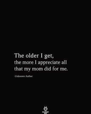 Appreciate, All That, and Mom: The older I get,  the more I appreciate all  that my mom did for me.  -Unknown Author  RELATIONSHIP  RULES