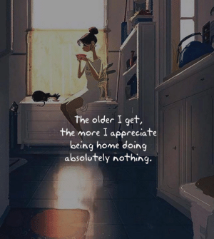 Appreciate, Home, and More: the older I get,  the more I appreciate  being home doing  absolutely nothing