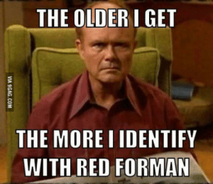 Dumbass.: THE OLDER I GET  THE MORE I IDENTIFY  WITH RED FORMAN  VIA 9GAG.COM Dumbass.