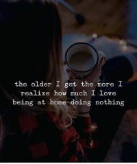 Love, Home, and How: the older I get the more I  realize how much I love  being at home doing nothing
