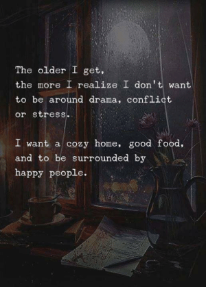 Food, Introvert, and Tumblr: The older I get,  the more I realize I dont want  to be around drama, conflict  or stress.  I want a cozy home, good food,  and to be surrounded by  happy people. introvertproblems:JOIN THE INTROVERT NATION MOVEMENT
