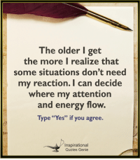 "Energy, Memes, and Quotes: The older I get  the more I realize that  some situations don't need  my reaction.I can decide  where my attention  and energy flow.  Type ""Yes"" if you agree.  3)  Inspirational  Quotes Genie Inspirational Quotes Genie"
