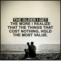 The Mind Unleashed: THE OLDER I GET  THE MORE I REALIZE  THAT THE THINGS THAT  COST NOTHING, HOLD  THE MOST VALUE.  THE MIND  UNLEASHED
