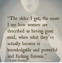 """Memes, 🤖, and Furious: """"The older I get, the more  I see how women  are  described as having gone  mad, when what they've  actually become is  knowdedgable and powerful  and fucking furious.""""  Sophie Heawoo  Beautiful random 💯🙌🏼🙌🏼🙌🏼💁🏼💃🏼 REPOST @mistrixie"""