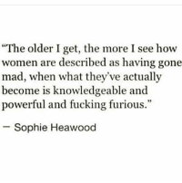 "Fucking, Memes, and Women: ""The older I get, the more I see how  women are described as having gone  mad, when what they've actually  become is knowledgeable and  powerful and fucking furious.""  Sophie Heawood Sexism is still the major problem globally, women are still the most oppressed chakabars"