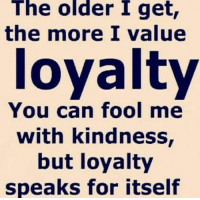 loyalty: The older I get,  the more I value  loyalty  You can fool me  with kindness  but loyalty  speaks for itself