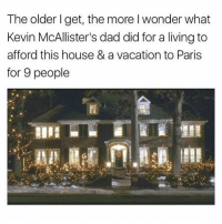 Under 21 and don't know shit? THIS IS ABOUT HOME ALONE, THE 1990 CLASSIC FILM YOU LITTLE FUCKERS  (IG: @sadmichaeljordan): The older I get, the more I wonder what  Kevin McAllister's dad did for a living to  afford this house & a vacation to Paris  for 9 people Under 21 and don't know shit? THIS IS ABOUT HOME ALONE, THE 1990 CLASSIC FILM YOU LITTLE FUCKERS  (IG: @sadmichaeljordan)