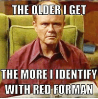 red: THE OLDER I GET  THE MORE IDENTIFY  WITH RED FORMAN