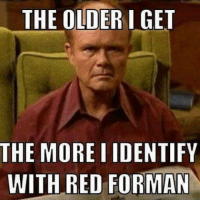 red forman: THE OLDER I GET  THE MORE IIDENTIFY  WITH RED FORMAN