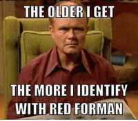 red: THE OLDER I GET  THE MORE IIDENTIFY  WITH RED FORMAN