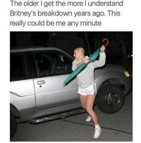 Memes, Yo, and Any Minute: The older I get the more l understand  Britney's breakdown years ago. This  really could be me any minute I'm about to snap, yo 😤😒