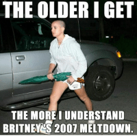 Facts, Memes, and Word: THE OLDER IGET  THE MORE I UNDERSTAND  BRITNEY 2007 MELTDOWN Yup word facts memesfordays