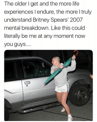 Britney Spears, Life, and Memes: The older l get and the more life  experiences l endure, the more l truly  understand Britney Spears' 2007  mental breakdown. Like this could  literally be me at any moment now  you guys... 😂😂💀😂😂 so relatable. Hurts real deep