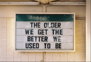Used, Get, and  Better: THE OLDER  WE GET THE  BETTER WE  USED TO BE