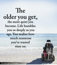 Life, Memes, and fb.com: The  older you get,  the more quiet vou  become. Life humbles  you so deeply as you  age. You realize how  much nonsense  you've wasted  time on.  fb.com/LightUpTheSpirit <3